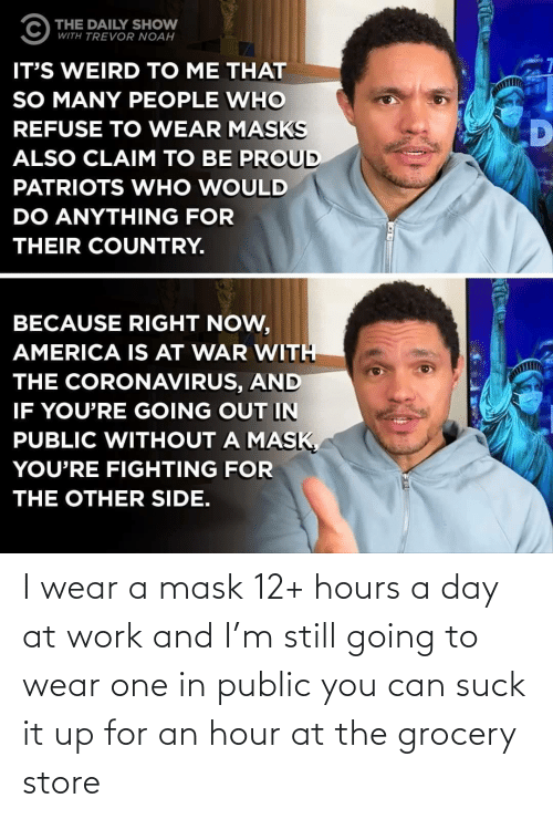 wear: I wear a mask 12+ hours a day at work and I'm still going to wear one in public you can suck it up for an hour at the grocery store