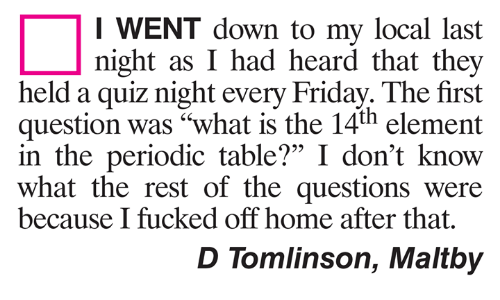 """periodic table: I WENT down to my local last  night as I had heard that they  held a quiz night every Friday. The first  question was """"what is the 14th element  in the periodic table?"""" I don't know  what the rest of the questions were  95  because I fucked off home after that  D Tomlinson, Maltby"""