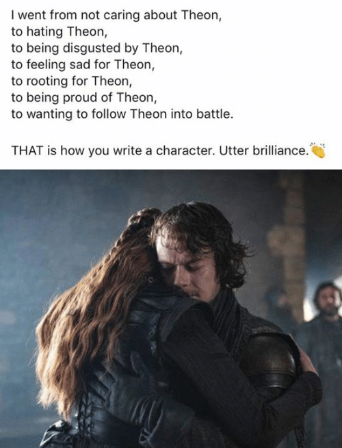 Not Caring: I went from not caring about Theon,  to hating Theon,  to being disgusted by Theon,  to feeling sad for Theon,  to rooting for Theon,  to being proud of Theon,  to wanting to follow Theon into battle.  THAT is how you write a character. Utter brilliance.