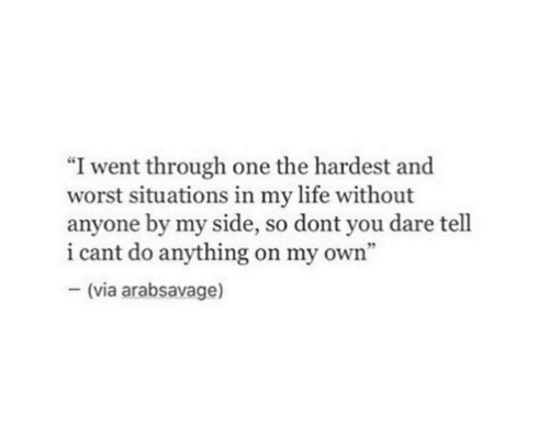 """Life, One, and Dare: """"I went through one the hardest and  worst situations in my life without  anyone by my side, so dont you dare tell  i cant do anything on my own""""  -(via arabsavage)"""