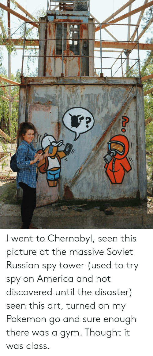 turned on: I went to Chernobyl, seen this picture at the massive Soviet Russian spy tower (used to try spy on America and not discovered until the disaster) seen this art, turned on my Pokemon go and sure enough there was a gym. Thought it was class.