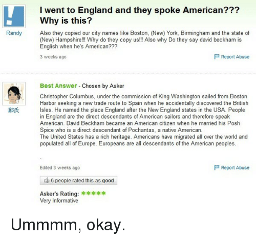 posh spice: I went to England and they spoke American???  Why is this?  Randy  Also they copied our city names like Boston, (New) York, Birmingham and the state of  (New) Hampshire!!! Why do they copy us!!! Also why Do they say david beckham is  English when he's American???  P Report Abuse  3 weeks ago  Best Answer  Chosen by Asker  Christopher Columbus, under the commission of King Washington sailed from Boston  Harbor seeking a new trade route to Spain when he accidentally discovered the British  Isles. He named the place England after the New England states in the USA. People  in England are the direct descendants of American sailors and therefore speak  American. David Beckham became an American citizen when he married his Posh  Spice who is a direct descendant of Pochantas, a native American.  The United States has a rich heritage. Americans have migrated all over the world and  populated all of Europe. Europeans are all descendants of the American peoples  P Report Abuse  Edited 3 weeks ago  6 people rated this as good  Asker's Rating:  Very Informative Ummmm, okay.