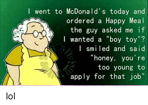 """Honey, I Shrunk the Kids: I went to McDonald's today and  ordered a Happy Meal  the guy asked me if  I wanted a """"boy toy  I smiled and said  """"honey, you're  too young to  apply for that job"""" lol"""