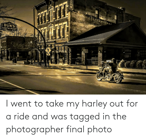 Harley: I went to take my harley out for a ride and was tagged in the photographer final photo