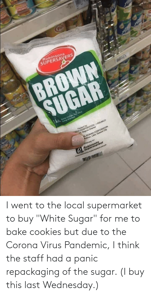 """Wednesday: I went to the local supermarket to buy """"White Sugar"""" for me to bake cookies but due to the Corona Virus Pandemic, I think the staff had a panic repackaging of the sugar. (I buy this last Wednesday.)"""
