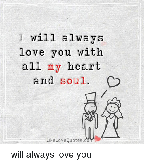 i will always love you: I will always  love you with  all my heart  and soul.  LikeLoveQuotes.com I will always love you