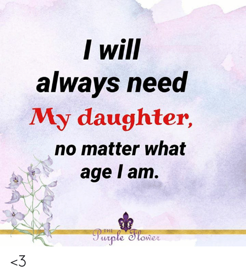 Memes, Purple, and 🤖: I will  always need  My daughter,  no matter what  age I am.  THE  Purple Slower <3
