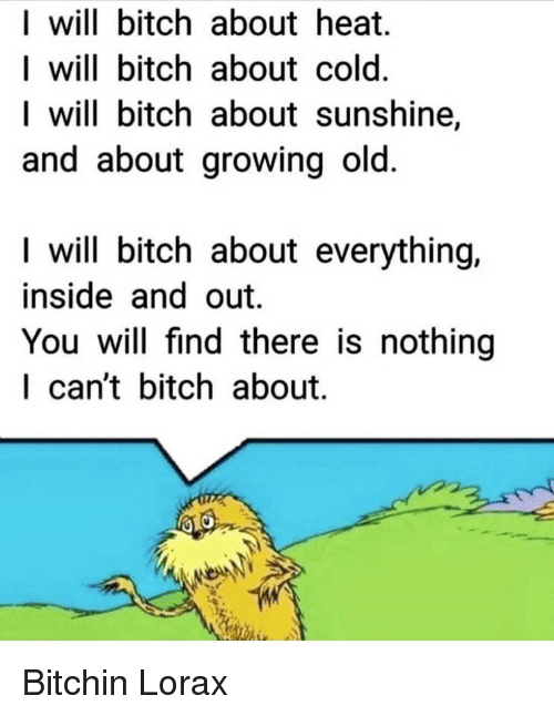 lorax: I will bitch about heat.  I will bitch about cold.  I will bitch about sunshine,  and about growing old  I will bitch about everything.  inside and out.  You will find there is nothing  I can't bitch about. Bitchin Lorax