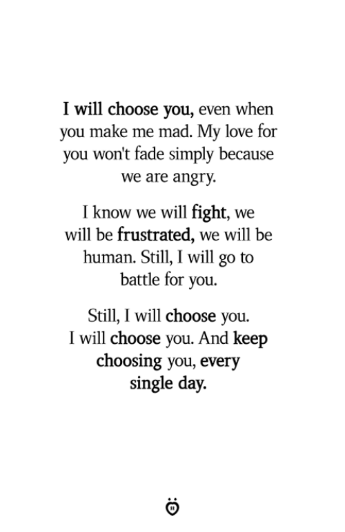 Love, Angry, and Mad: I will choose you, even when  you make me mad. Ivy love for  you won't fade simply because  we are angry.  I know we will fight, we  will be frustrated, we will  be  human. Still, I will go to  battle for you.  Still,I will choose you.  I will choose you. And keep  choosing you, every  single day.
