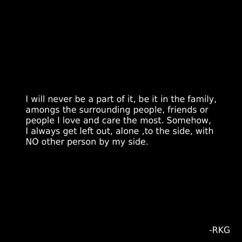 to-the-side: I will never be a part of it, be it in the family,  amongs the surrounding people, friends or  people I love and care the most. Somehow  I always get left out, alone ,to the side, with  NO other person by my side.  -RKG