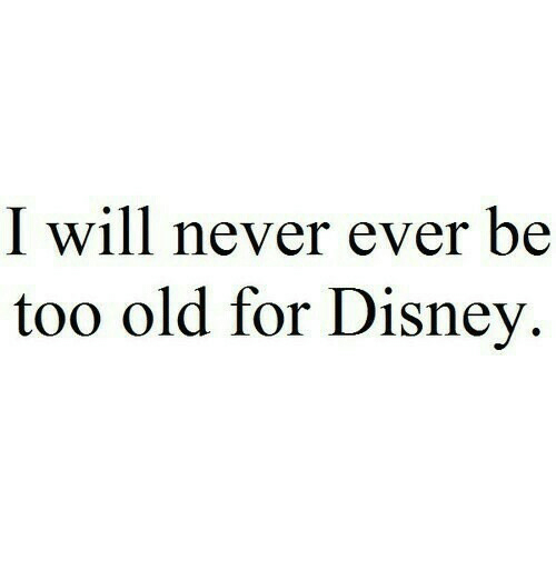 Disney, Old, and Never: I will never ever be  too old for Disney