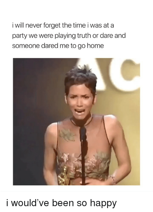 Party, Happy, and Home: i will never forget the time i was at a  party we were playing truth or dare and  someone dared me to go home i would've been so happy
