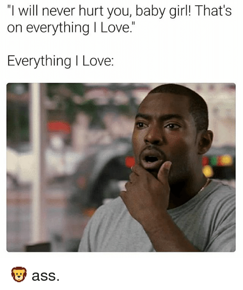 """Ass, Love, and Girl: """"I will never hurt you, baby girl! That's  on everything I Love.""""  Everything I Love: 🦁 ass."""