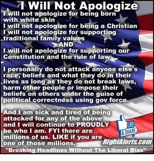 """white skin: I Will Not Apologize  I will not apologize for being born  with white skin  I will not apologize for being a Christian  will not apologize for supporting  traditional family values  AND  I will not apologize for supporting our  Constitution and the rule of law  I personally do not attack anyone else's  race, beliefs and what they do in their  lives as long as they do not break laws,  harm other people or impose their  beliefs on others under the guise of  political correctness using gov force.  And I am sick and tired of being  attacked for any of the above  LIKE  and I will continue to PROUDLY  & SHARE  be who I am. FYI there are  millions of us. LIKE if you are  RightAlerts com  one of those millions  """"Breaking Headlines Without The Liberal Bias"""