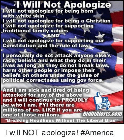 """white skin: I Will Not Apologize  will not apologize for being born  with white skin  I will not apologize for being a Christian  will not apologize for supporting  traditional family values  AND  I will not apologize for supporting our  Constitution and the rule of law  I personally do not attack anyone else's  race, beliefs and what they do in their  lives as long as they do not break laws,  harm other people or impose their  beliefs on others under the guise of  political correctness using gov force.  And I am sick and tired of being  attacked for any of the above  LIKE  and I will continue to PROUDLY  be who I am. FYI there are  & SHARE  millions of us. LIKE if you are  RightAlerts com  one of those millions  """"Breaking Headlines Without The Liberal Bias I will NOT apologize! #America"""