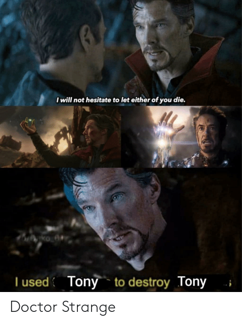 hesitate: I will not hesitate to let either of you die.  T used Tony to destroy Tony Doctor Strange