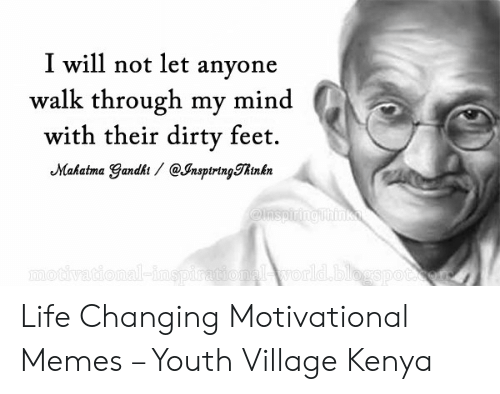 Motivational Memes: I will not let anyone  walk through my mind  with their dirty feet.  Mahatma Gandht/ @JnsptringThtnkn  @lnspiringthink  motivational-inspirationalworld.blogspocon Life Changing Motivational Memes – Youth Village Kenya