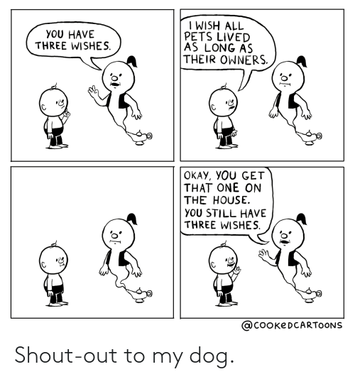 Wishes: I WISH ALL  PETS LIVED  AS LONG AS  THEIR OWNERS.  YOU HAVE  THREE WISHES.  OKAY, YOU GET  THAT ONE ON  THE HOUSE.  YOU STILL HAVE  THREE WISHES.  @COOKEDCARTOONS Shout-out to my dog.