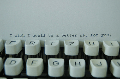 You, For, and  Better: I wish I could be a better me, for you.