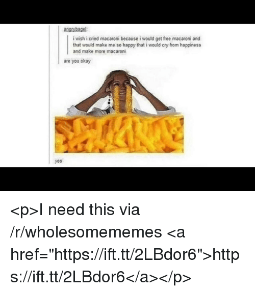 """Free, Happy, and Okay: i wish i cried macaroni because i would get free macaroni and  that would make me so happy that i would cry from happiness  and make more macaroni  are you okay  yos <p>I need this via /r/wholesomememes <a href=""""https://ift.tt/2LBdor6"""">https://ift.tt/2LBdor6</a></p>"""