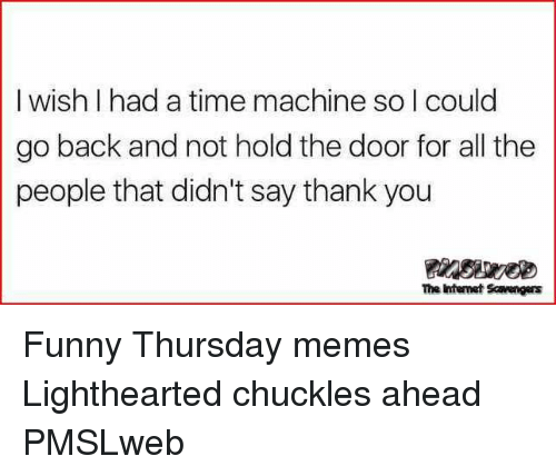 Lighthearted: I wish I had a time machine so I could  go back and not hold the door for all the  people that didn't say thank you  The Intemet Savengas <p>Funny Thursday memes  Lighthearted chuckles ahead  PMSLweb </p>
