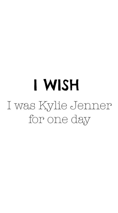 Kylie Jenner, One, and One Day: I WISH  I was Kylie Jenner  for one day