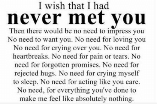Crying, Acting, and Never: I wish that I had  never met vou  Then there would be no need to impress you  No need to want you. No need for loving you  need for crying over you. No need for  heartbreaks. No need for pain or tears. No  need for forgotten promises. No need for  rejected hugs. No need for crying myselif  to sleep. No need for acting like you care.  No need, for everything you've done to  make me feel like absolutely nothing.