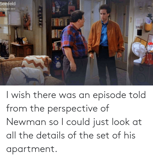 Newman: I wish there was an episode told from the perspective of Newman so I could just look at all the details of the set of his apartment.