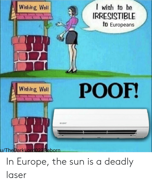 Irresistible: I wish to be  IRRESISTIBLE  to Europeans  Wishing Well  РОOF!  Wishing Well  RIENT  u/TheDarkLord023Reborn In Europe, the sun is a deadly laser