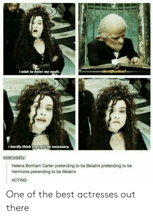 Actresses: I wish to enter my vault.  I hardly think that will be necessory  solanosielly  Helena Bonham Carter pretending to be Belatrix pretending to be  Hermione pretending to be Belatrix  ACTING One of the best actresses out there