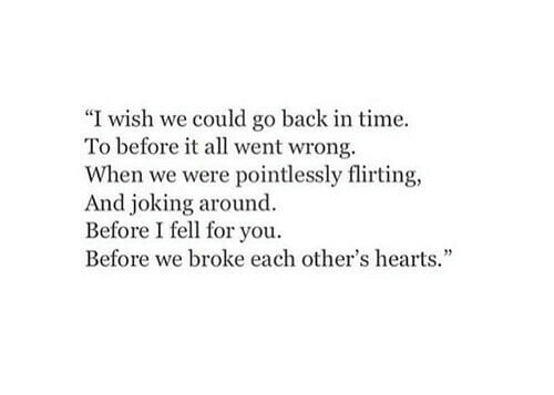 "Hearts, Time, and Back: ""I wish we could go back in time.  To before it all went wrong.  When we were pointlessly flirting,  And joking around.  Before I fell for you.  Before we broke each other's hearts."