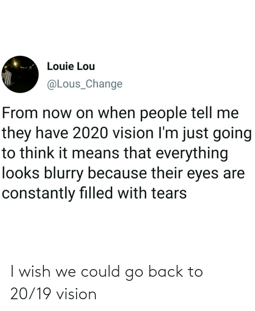 Vision: I wish we could go back to 20/19 vision
