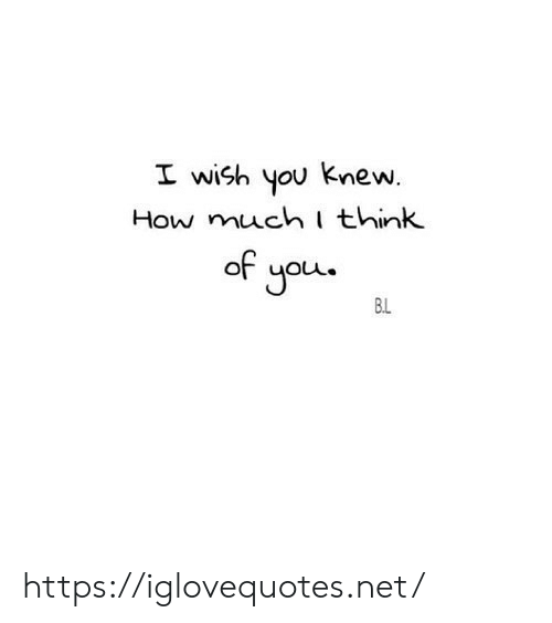 How, Net, and Think: I wish you knew.  How much think  of you  B.L https://iglovequotes.net/