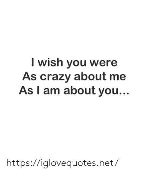 I Wish: I wish you were  As crazy about me  As I am about you... https://iglovequotes.net/