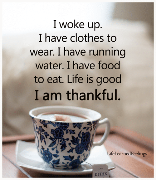 Clothes, Food, and Life: I woke up.  I have clothes to  wear. I have running  water. I have food  to eat. Life is good  I am thankful.  LifeLearnedFeelings  Drink
