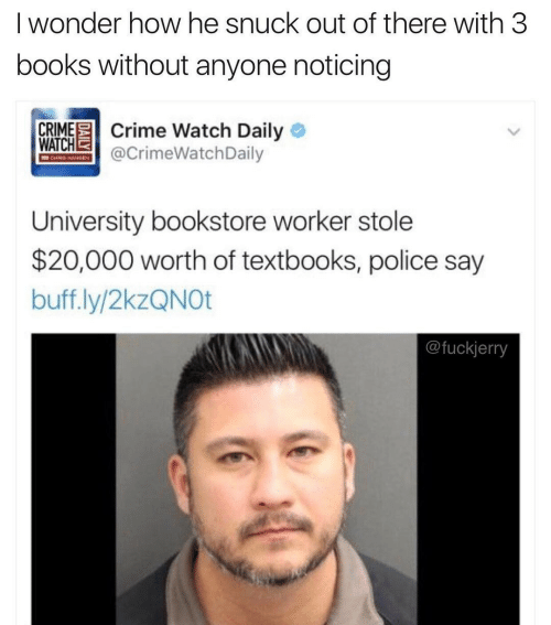 Fuckjerry: I wonder how he snuck out of there with 3  books without anyone noticing  CRIME Crime Watch Daily O  WATCHE  @CrimeWatchDaily  CHRIS HAMIEN  University bookstore worker stole  $20,000 worth of textbooks, police say  buff.ly/2kzQNOt  @fuckjerry