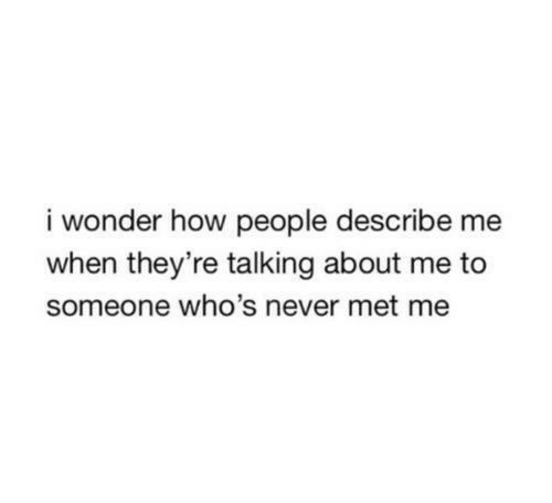 Never, Wonder, and How: i wonder how people describe me  when they're talking about me to  someone who's never met me