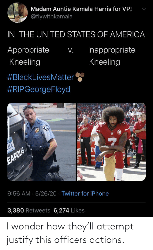 i wonder: I wonder how they'll attempt justify this officers actions.