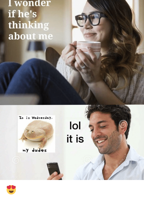 Lol, Wednesday, and Dank Memes: I wonder  if he's  thinking  about me  I+ is Wednesday,  lol  it is  my dudes 😍