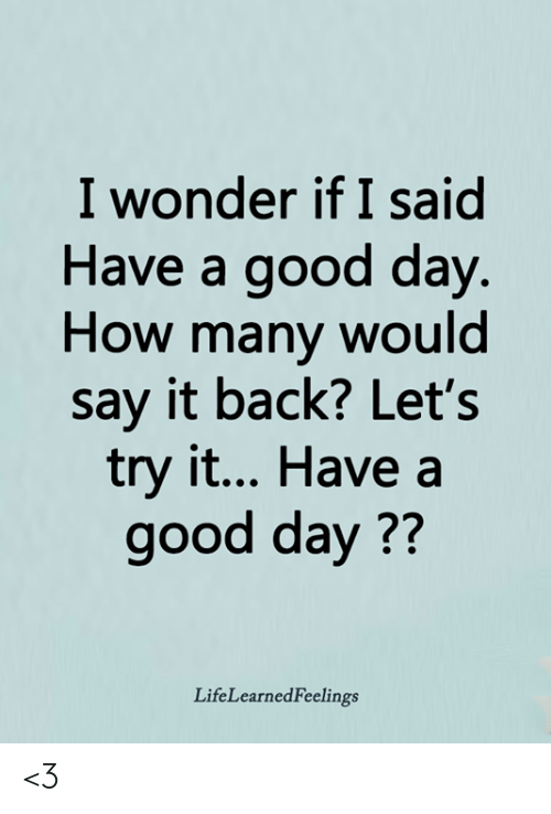 Memes, Say It, and Good: I wonder if I said  Have a good day  How many would  say it back? Let's  try it... Have a  good day??  LifeLearnedFeelings <3