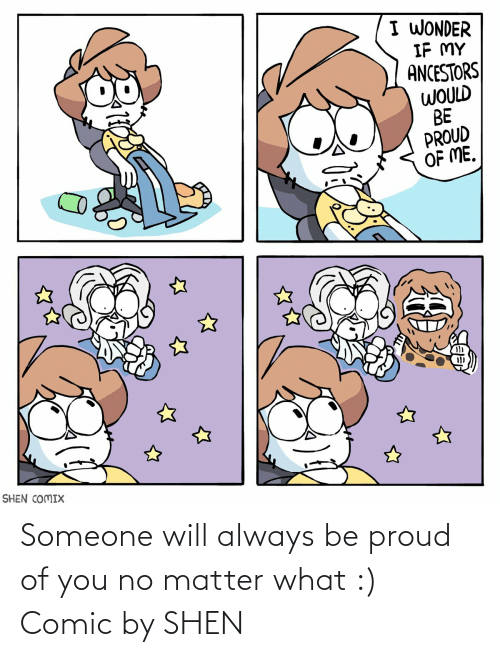 Would Be: I WONDER  IF MY  ANCESTORS  WOULD  BE  PROUD  OF ME.  SHEN COMIX Someone will always be proud of you no matter what :) Comic by SHEN