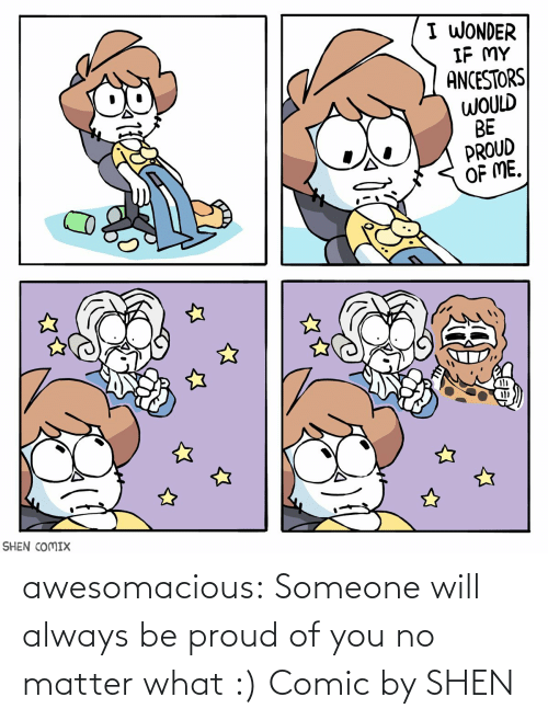 No Matter What: I WONDER  IF MY  ANCESTORS  WOULD  BE  PROUD  OF ME.  SHEN COMIX awesomacious:  Someone will always be proud of you no matter what :) Comic by SHEN
