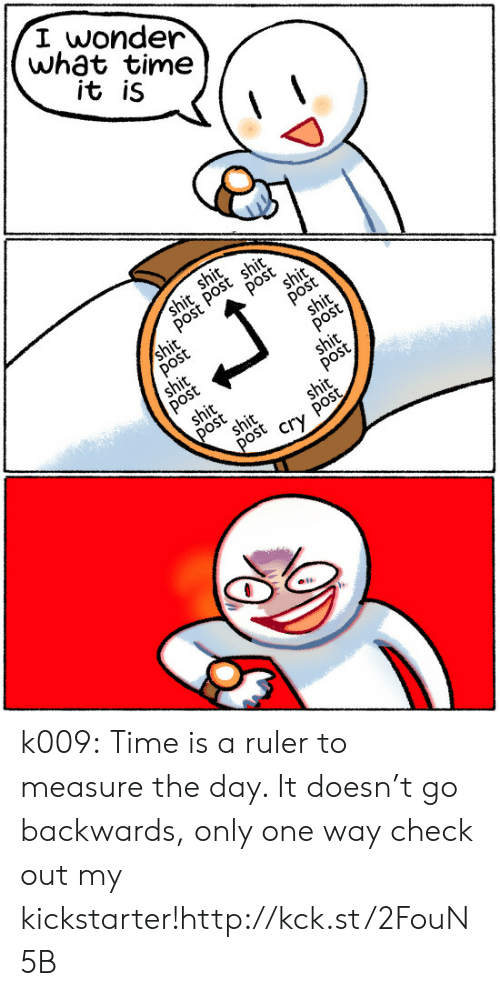 Tumblr, Blog, and Http: I wonder  wh3t time  it iS k009:   Time is a ruler to measure the day. It doesn't go backwards, only one way check out my kickstarter!http://kck.st/2FouN5B