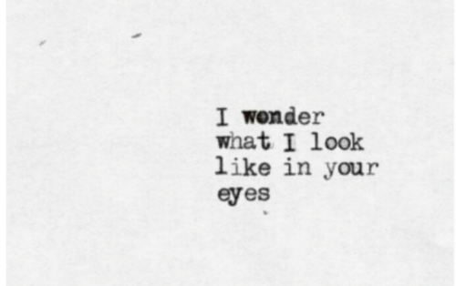 Wonder, What, and Look: I wonder  what I look  like in your  eyes