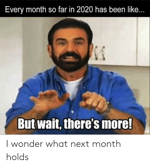 month: I wonder what next month holds