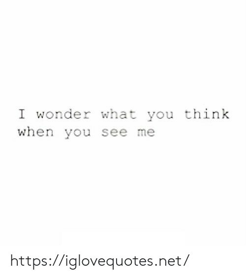 Wonder, Net, and Think: I wonder what you think  when you see me https://iglovequotes.net/