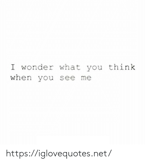 You See: I wonder what you think  when you see me https://iglovequotes.net/