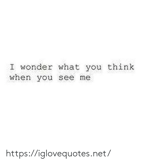 What You: I wonder what you think  when you see me https://iglovequotes.net/