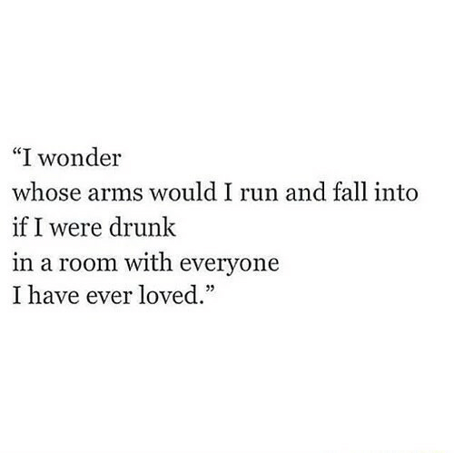 "Drunk, Fall, and Run: ""I wonder  whose arms would I run and fall into  if I were drunk  in a room with everyone  I have ever loved."""