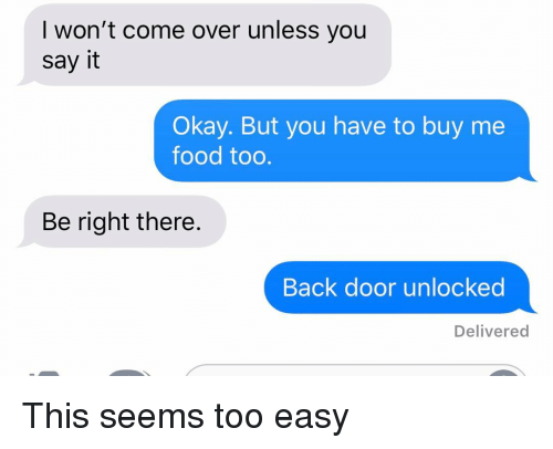 Too Easy: I won't come over unless you  say it  Okay. But you have to buy me  food too.  Be right there.  Back door unlocked  Delivered This seems too easy